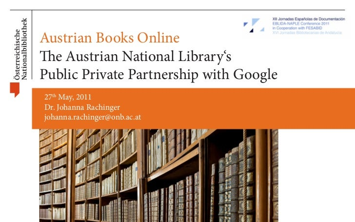 Austrian Books OnlineThe Austrian National Library'sPublic Private Partnership with Google27th May, 2011Dr. Johanna Rachin...