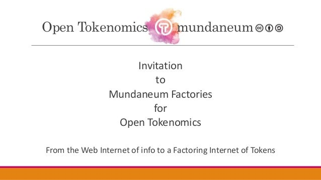 Invitation to Mundaneum Factories for Open Tokenomics From the Web Internet of info to a Factoring Internet of Tokens Open...