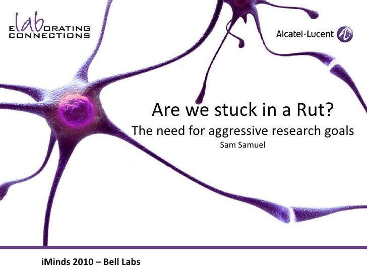 Are we stuck in a Rut? The need for aggressive research goals Sam Samuel iMinds 2010 – Bell Labs