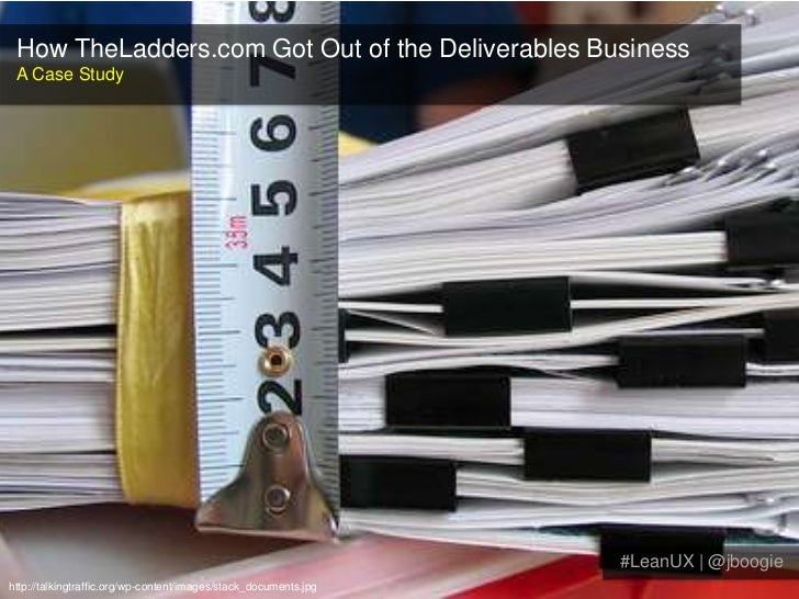 How TheLadders.com Got Out of the Deliverables Business<br />A Case Study<br />#LeanUX | @jboogie<br />http://talkingtraff...