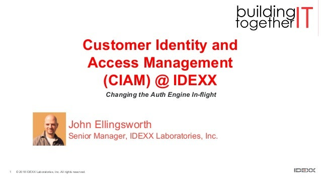 1 © 2018 IDEXX Laboratories, Inc. All rights reserved. Customer Identity and Access Management (CIAM) @ IDEXX Changing the...