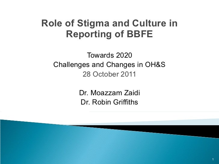 Role of Stigma and Culture in Reporting of BBFE Towards 2020 Challenges and Changes in OH&S 28 October 2011 Dr. Moazzam Za...