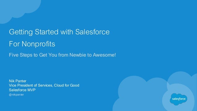 Getting Started with Salesforce For Nonprofits Five Steps to Get You from Newbie to Awesome! Nik Panter Vice President of ...