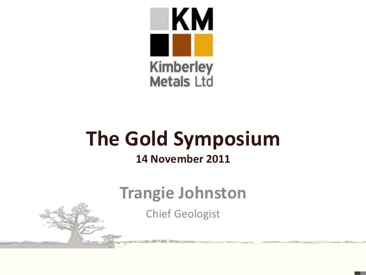 The Gold Symposium     14 November 2011   Trangie Johnston      Chief Geologist