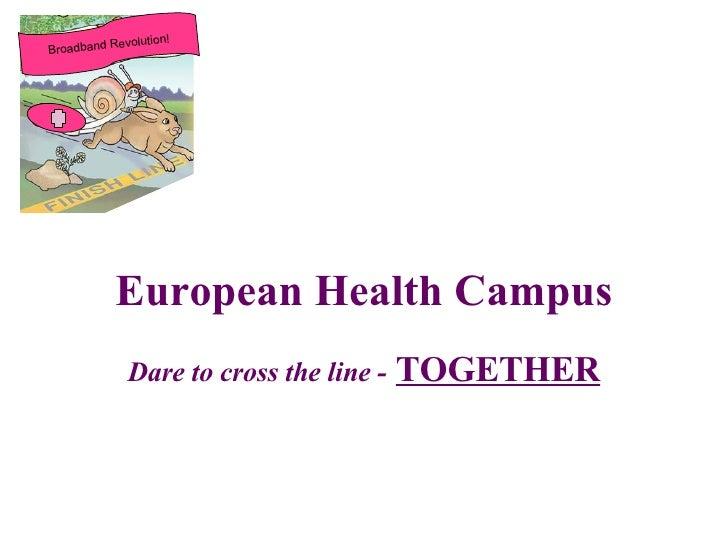 European Health Campus Dare to cross the line -   TOGETHER Broadband Revolution!