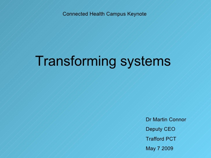 Transforming systems Connected Health Campus Keynote Dr Martin Connor Deputy CEO Trafford PCT May 7 2009