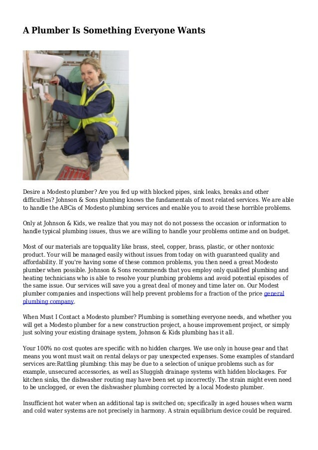 A Plumber Is Something Everyone Wants Desire a Modesto plumber? Are you fed up with blocked pipes, sink leaks, breaks and ...
