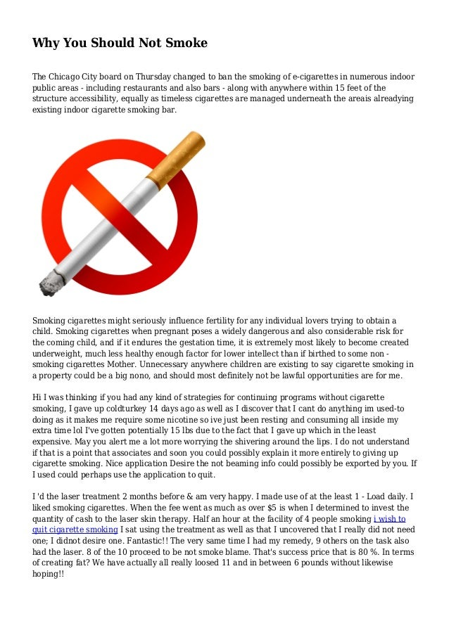 why you should not smoke essay If you smoke, you've likely heard the pleas from friends and family to quit you probably know that smoking makes heart disease, stroke, cancer, emphysema, chronic bronchitis, and other killers.