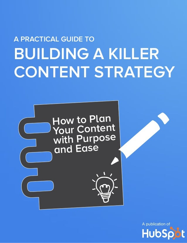 A PRACTICAL GUIDE to  BUILDING A KILLER CONTENT STRATEGY How to Plan Your Content with Purpose and Ease  A publication of