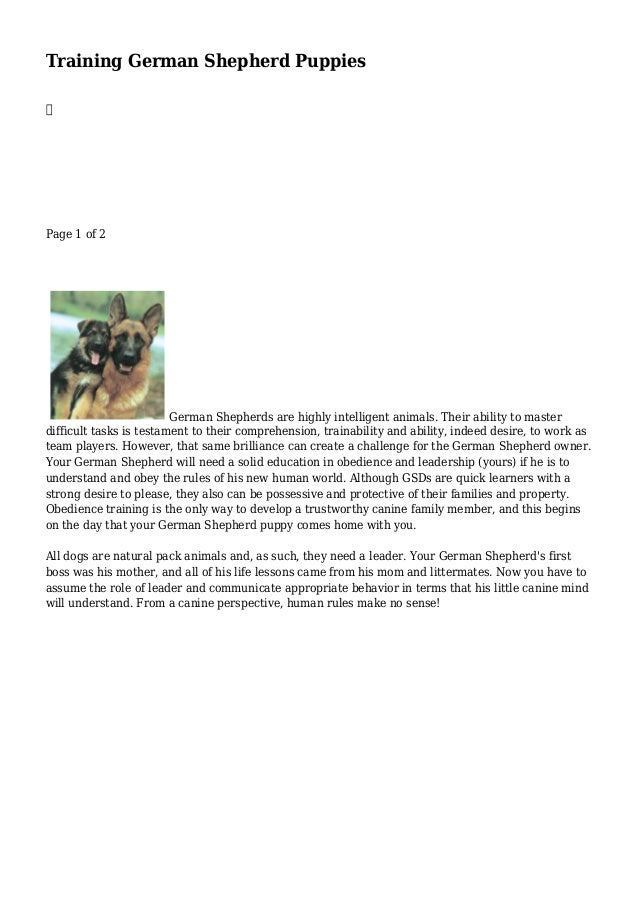Training German Shepherd Puppies  Page 1 of 2 German Shepherds are highly intelligent animals. Their ability to master dif...