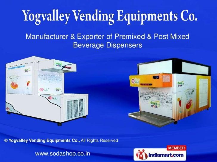 Manufacturer & Exporter of Premixed & Post Mixed                        Beverage Dispensers© Yogvalley Vending Equipments ...