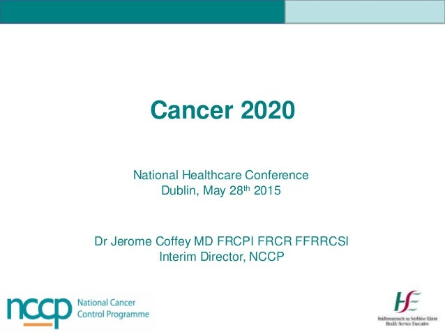 Dr Jerome Coffey MD FRCPI FRCR FFRRCSI Interim Director, NCCP National Healthcare Conference Dublin, May 28th 2015 Cancer ...