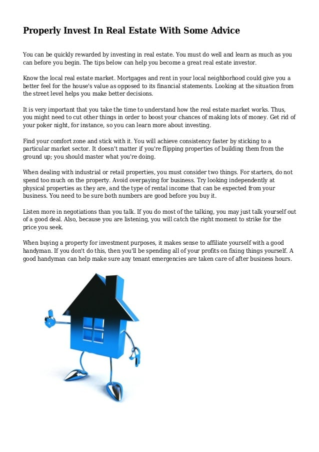 Properly Invest In Real Estate With Some Advice You can be quickly rewarded by investing in real estate. You must do well ...