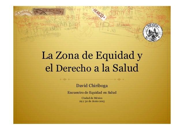 La Zona de Equidad y el Derecho a la Salud David Chiriboga Encuentro de Equidad en Salud Ciudad de México 29 y 30 de Junio...