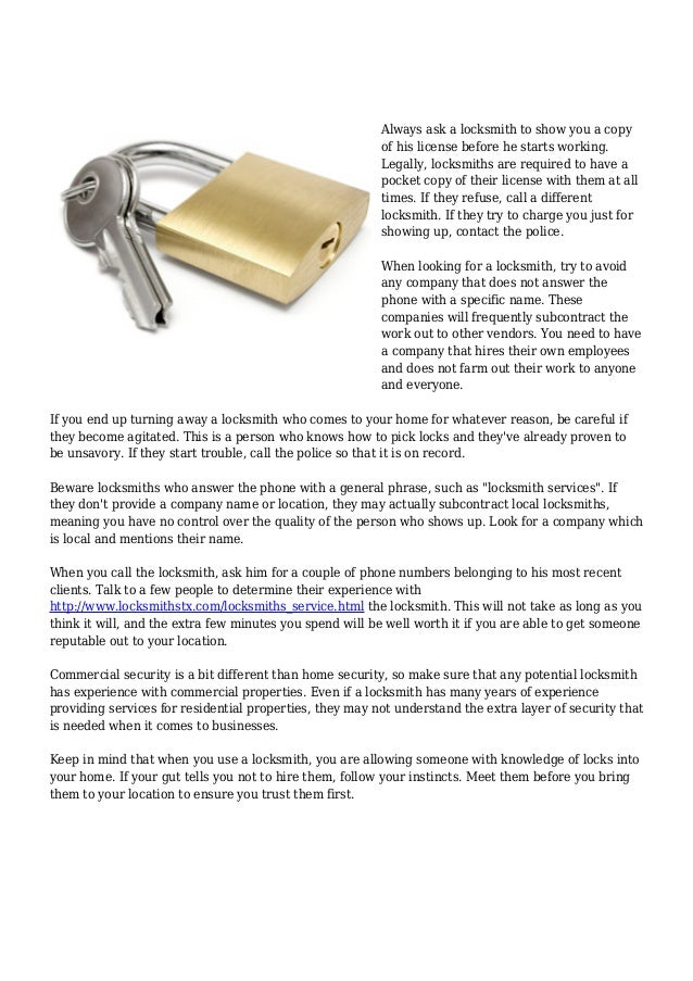 Always ask a locksmith to show you a copy of his license before he starts working. Legally, locksmiths are required to hav...
