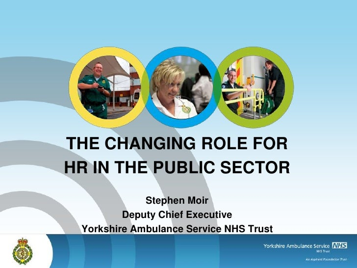 THE CHANGING ROLE FORHR IN THE PUBLIC SECTOR             Stephen Moir         Deputy Chief Executive Yorkshire Ambulance S...