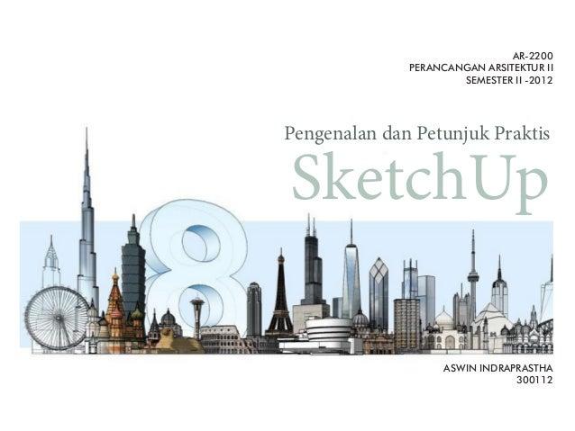 SketchUp Pengenalan dan Petunjuk Praktis AR-2200 PERANCANGAN ARSITEKTUR II SEMESTER II -2012 ASWIN INDRAPRASTHA 300112