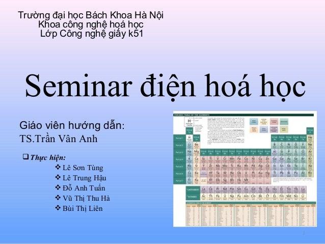 Trường đại học Bách Khoa Hà Nội Khoa công nghệ hoá học Lớp Công nghệ giấy k51  Seminar điện hoá học Giáo viên hướng dẫn: T...