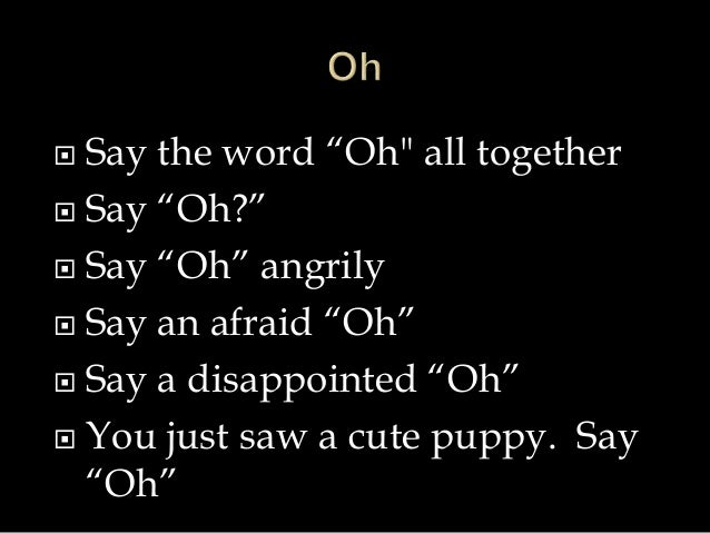 """ Say the word """"Oh"""" all together   Say """"Oh?""""   Say """"Oh"""" angrily   Say an afraid """"Oh""""   Say a disappointed """"Oh""""   You ..."""