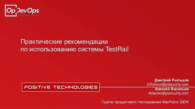 Практические рекомендации по использованию системы TestRail Дмитрий Рыльцов DRyltsov@ptsecurity.com Алексей Васильев AVasi...