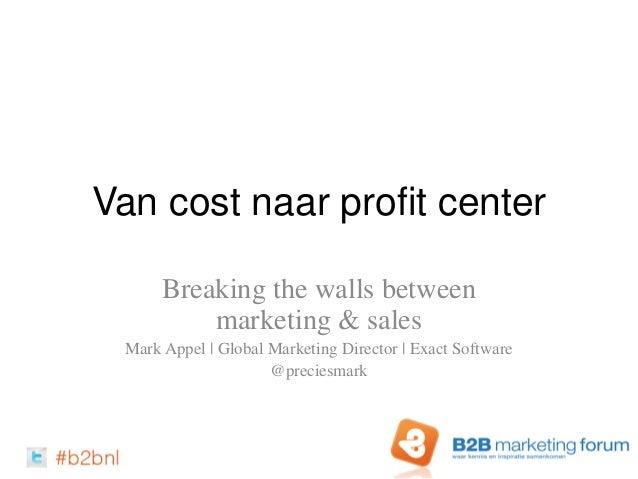 Van cost naar profit center Breaking the walls between marketing & sales Mark Appel   Global Marketing Director   Exact So...
