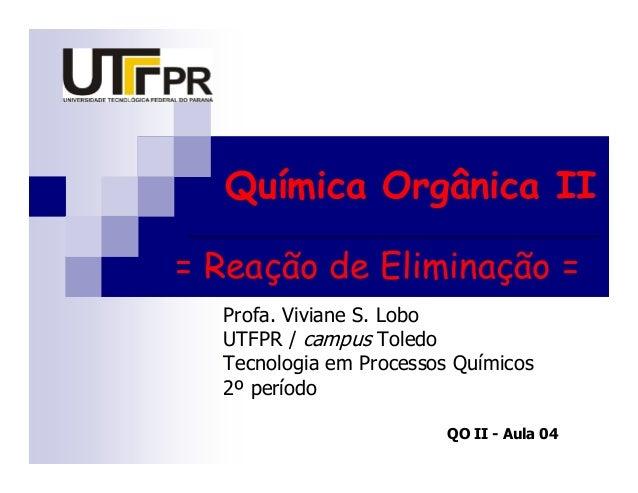 Química Orgânica II= Reação de Eliminação =  Profa. Viviane S. Lobo  UTFPR / campus Toledo  Tecnologia em Processos Químic...