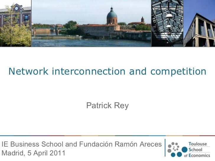 Network interconnection and competition Patrick Rey IE Business School and Fundación Ramón Areces Madrid, 5 April 2011