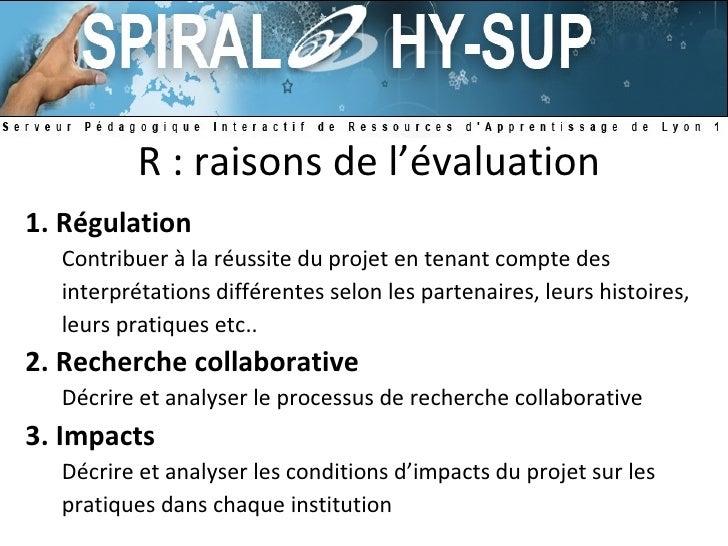 R : raisons de l'évaluation <ul><li>1. Régulation </li></ul><ul><ul><li>Contribuer à la réussite du projet en tenant compt...
