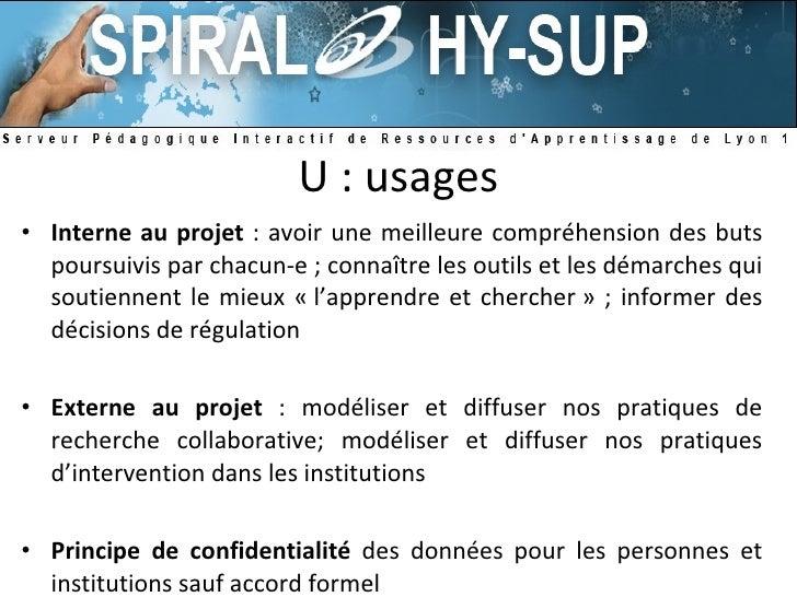 U : usages <ul><li>Interne au projet  : avoir une meilleure compréhension des buts poursuivis par chacun-e ; connaître les...