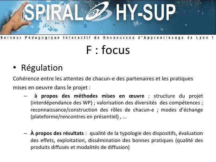 F : focus <ul><li>Régulation </li></ul><ul><li>Cohérence entre les attentes de chacun-e des partenaires et les pratiques <...