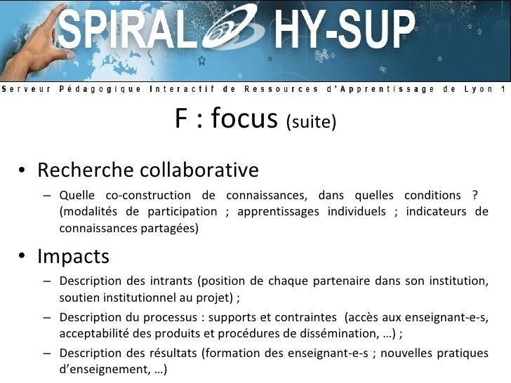 F : focus  (suite) <ul><li>Recherche collaborative </li></ul><ul><ul><li>Quelle co-construction de connaissances, dans que...
