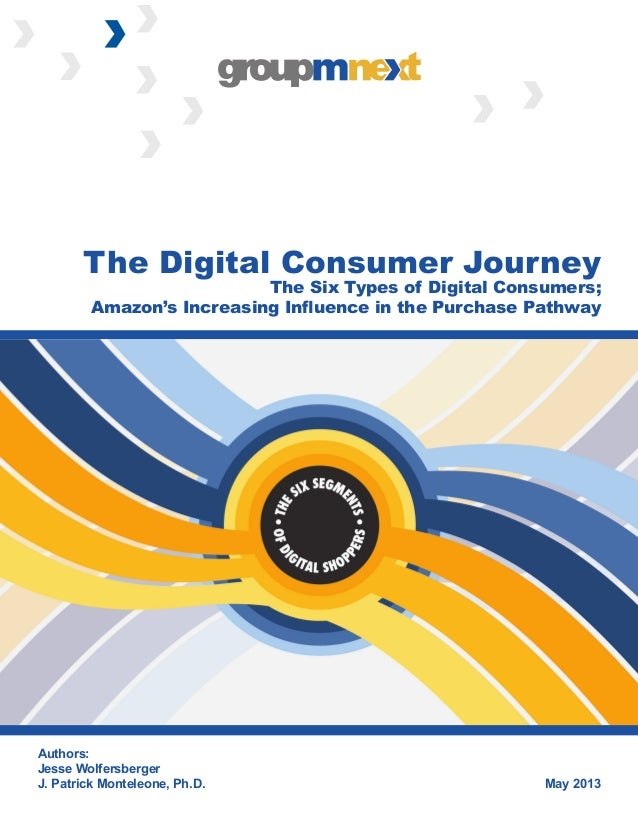 May 2013 Authors: Jesse Wolfersberger J. Patrick Monteleone, Ph.D. The Digital Consumer Journey The Six Types of Digital C...