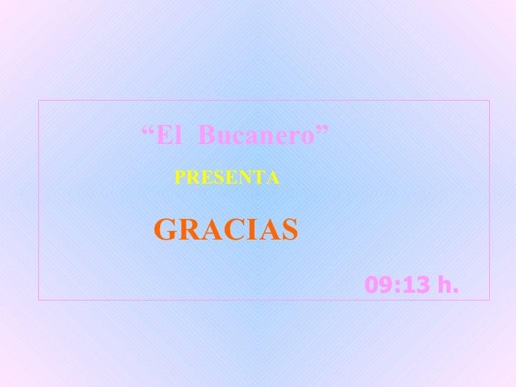 """09:13  h.  09:13  h.  """" El  Bucanero"""" PRESENTA GRACIAS"""