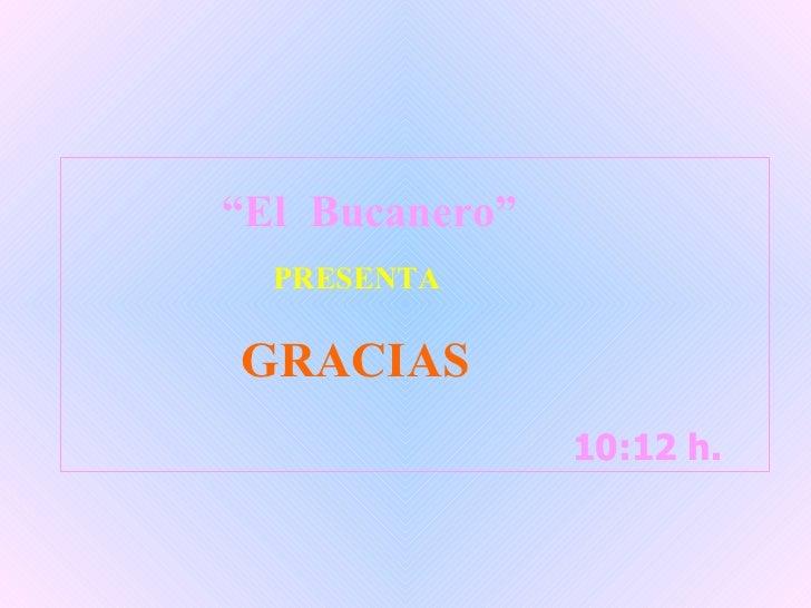 """10:12  h.  10:12  h.  """" El  Bucanero"""" PRESENTA GRACIAS"""