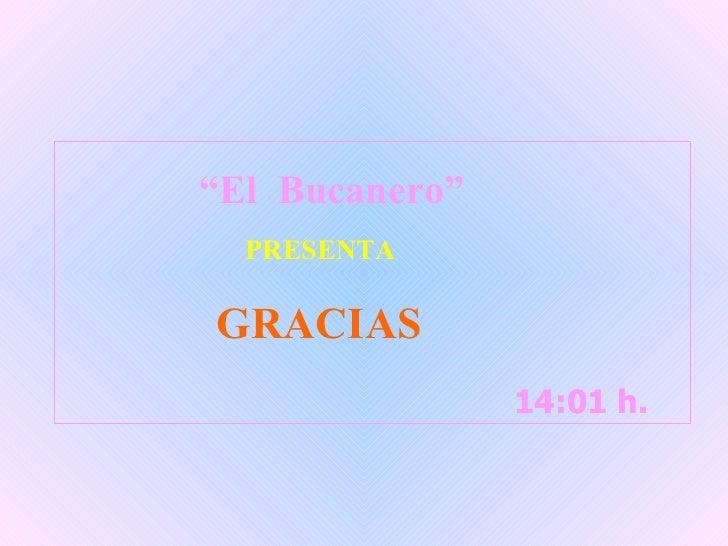 """14:01  h.  14:01  h.  """" El  Bucanero"""" PRESENTA GRACIAS"""