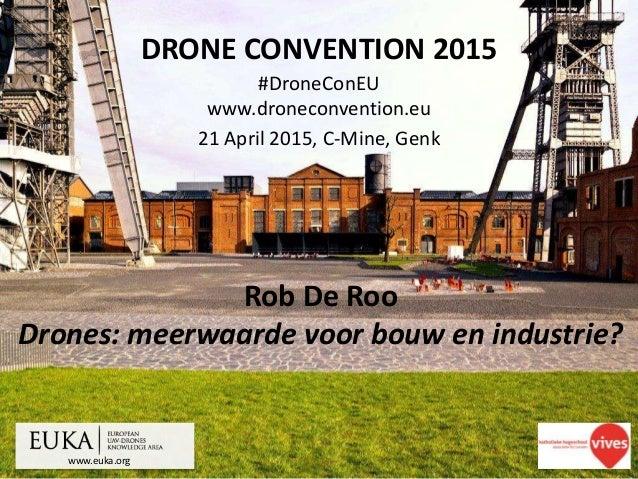 www.euka.org DRONE CONVENTION 2015 #DroneConEU www.droneconvention.eu 21 April 2015, C-Mine, Genk Rob De Roo Drones: meerw...