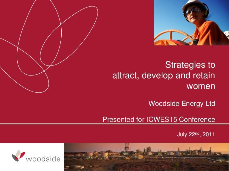 Strategies to  attract, develop and retain                      women             Woodside Energy LtdPresented for ICWES15...