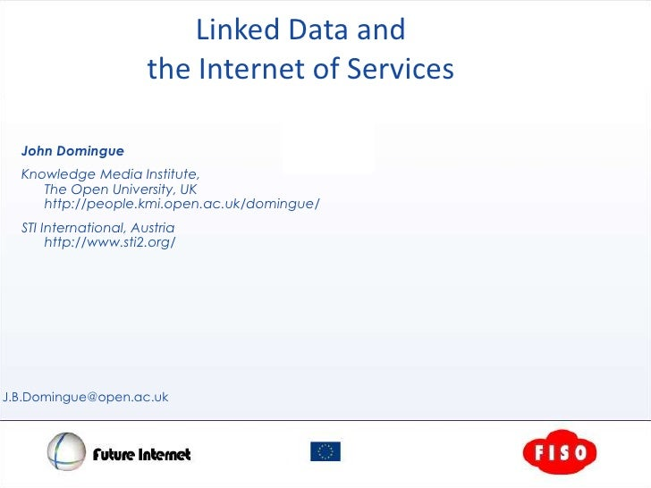 Linked Data and the Internet of Services<br />John Domingue<br />Knowledge Media Institute, The Open University, UKhttp://...