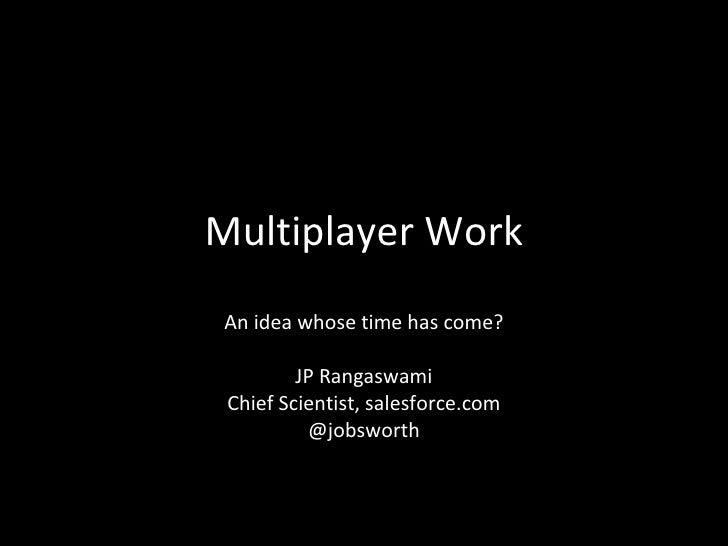 Multiplayer WorkAn idea whose time has come?         JP Rangaswami Chief Scientist, salesforce.com          @jobsworth