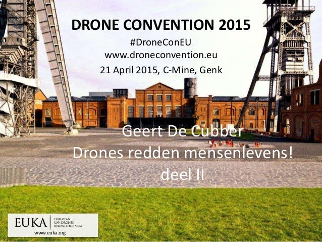 www.euka.org DRONE CONVENTION 2015 #DroneConEU www.droneconvention.eu 21 April 2015, C-Mine, Genk Geert De Cubber Drones r...