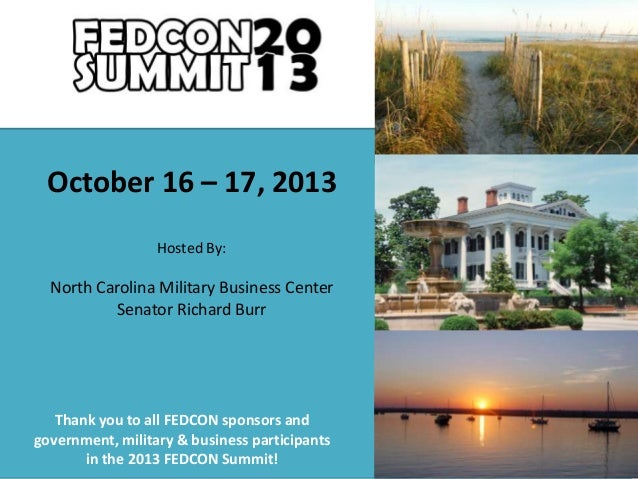 October 16 – 17, 2013 Hosted By:  North Carolina Military Business Center Senator Richard Burr  Thank you to all FEDCON sp...