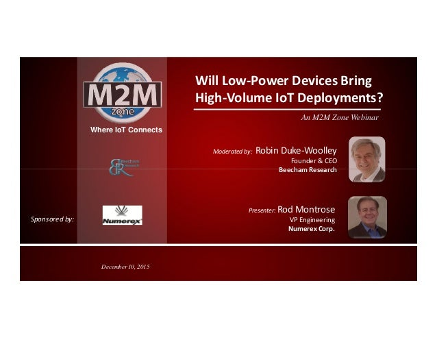 Where IoT Connects Will Low-Power Devices Bring High-Volume IoT Deployments? An M2M Zone Webinar Moderated by: Robin Duke-...