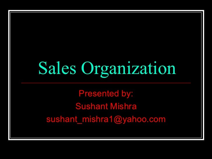 Sales Organization Presented by: Sushant Mishra [email_address]