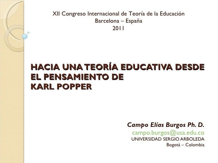 HACIA UNA TEORÍA EDUCATIVA DESDE EL PENSAMIENTO DE KARL POPPER Campo Elías Burgos Ph. D. [email_address] UNIVERSIDAD SERGI...