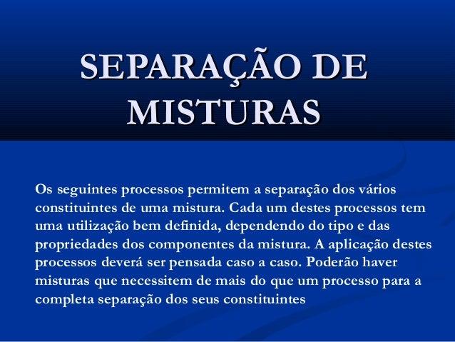 SEPARAÇÃO DESEPARAÇÃO DE MISTURASMISTURAS Os seguintes processos permitem a separação dos vários constituintes de uma mist...