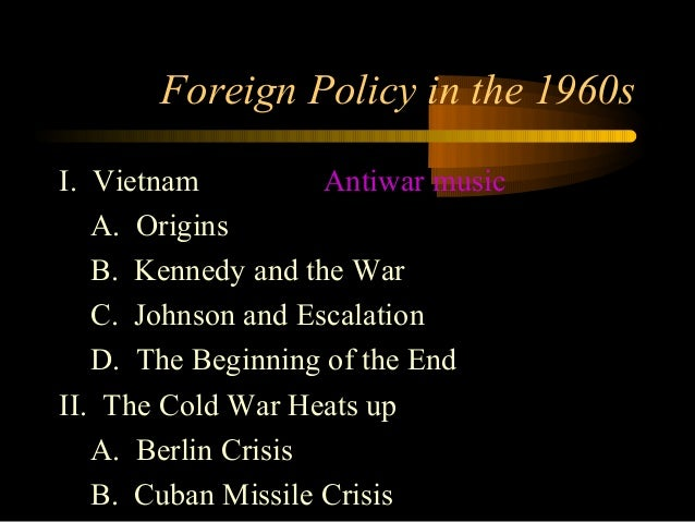 Foreign Policy in the 1960sI. Vietnam Antiwar musicA. OriginsB. Kennedy and the WarC. Johnson and EscalationD. The Beginni...
