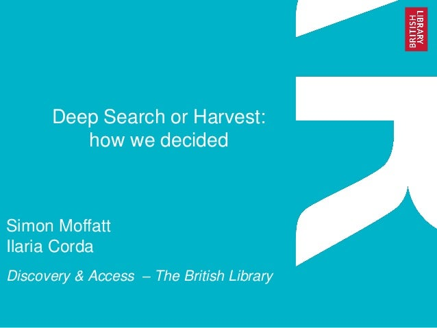 Deep Search or Harvest: how we decided  Simon Moffatt Ilaria Corda  Discovery & Access – The British Library
