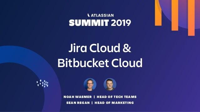 Jira Cloud &  Bitbucket Cloud NOAH WASMER | HEAD OF TECH TEAMS SEAN REGAN | HEAD OF MARKETING