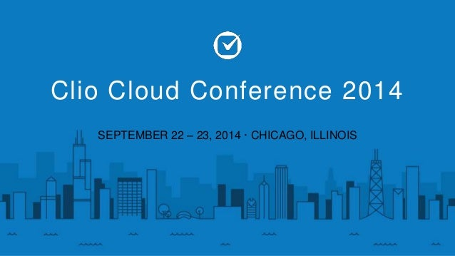 Clio Cloud Conference 2014  SEPTEMBER 22 – 23, 2014 · CHICAGO, ILLINOIS