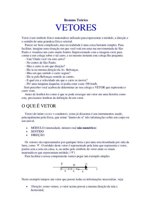 Resumo Teórico VETORES Vetor é um símbolo físico-matemático utilizado para representar o módulo, a direção e o sentido de ...